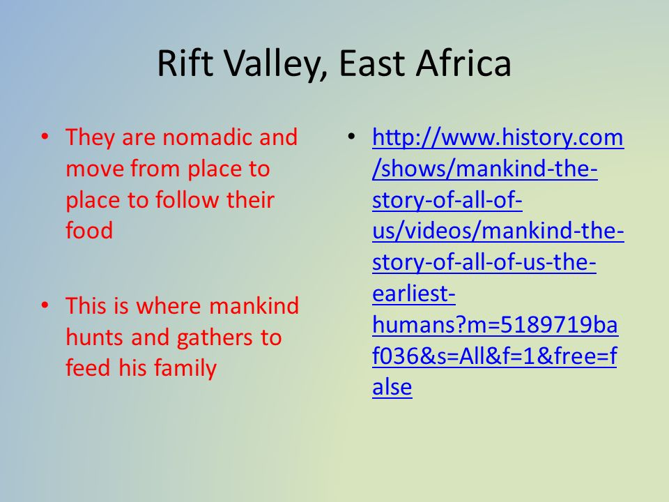 Rift Valley, East Africa They are nomadic and move from place to place to follow their food This is where mankind hunts and gathers to feed his family http://www.history.com /shows/mankind-the- story-of-all-of- us/videos/mankind-the- story-of-all-of-us-the- earliest- humans m=5189719ba f036&s=All&f=1&free=f alse http://www.history.com /shows/mankind-the- story-of-all-of- us/videos/mankind-the- story-of-all-of-us-the- earliest- humans m=5189719ba f036&s=All&f=1&free=f alse
