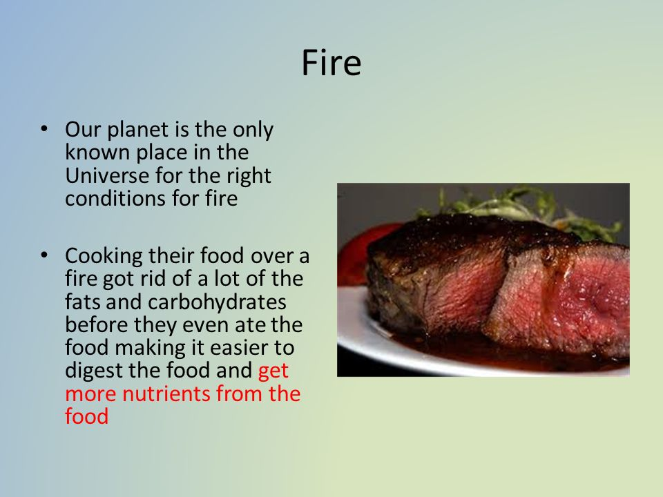Fire Our planet is the only known place in the Universe for the right conditions for fire Cooking their food over a fire got rid of a lot of the fats and carbohydrates before they even ate the food making it easier to digest the food and get more nutrients from the food