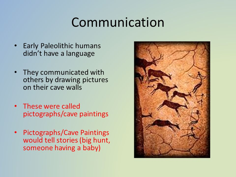 Communication Early Paleolithic humans didn't have a language They communicated with others by drawing pictures on their cave walls These were called pictographs/cave paintings Pictographs/Cave Paintings would tell stories (big hunt, someone having a baby)