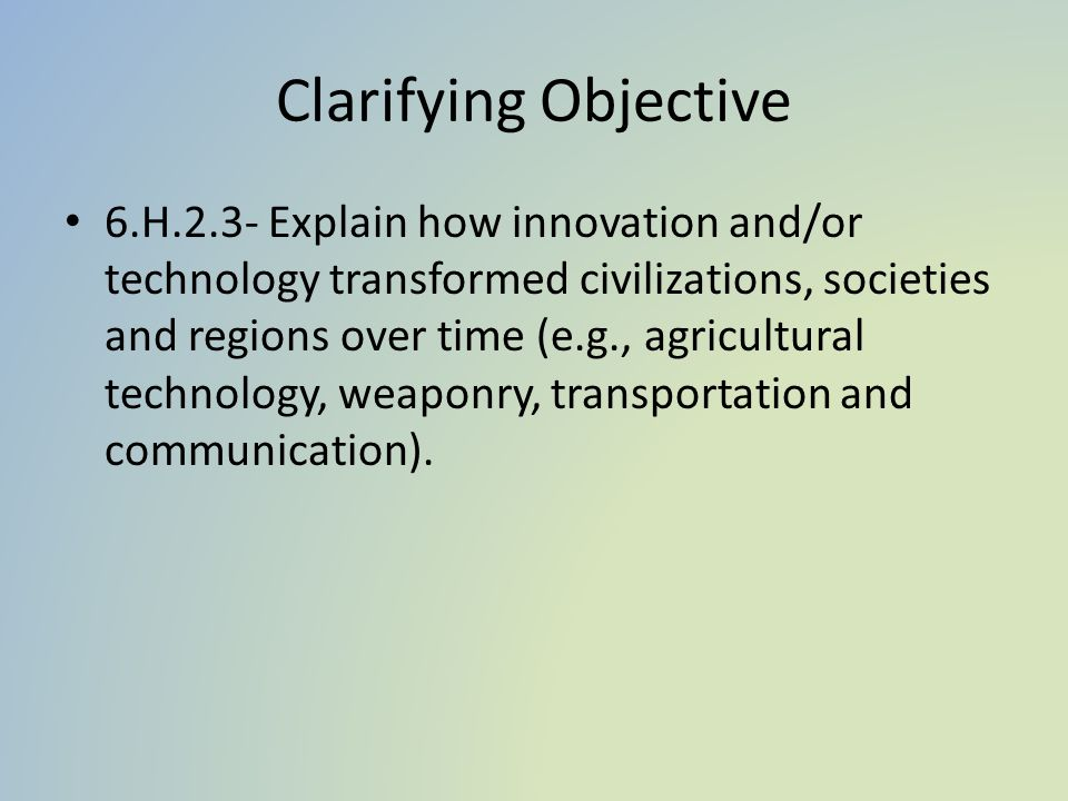 Clarifying Objective 6.H.2.3- Explain how innovation and/or technology transformed civilizations, societies and regions over time (e.g., agricultural technology, weaponry, transportation and communication).