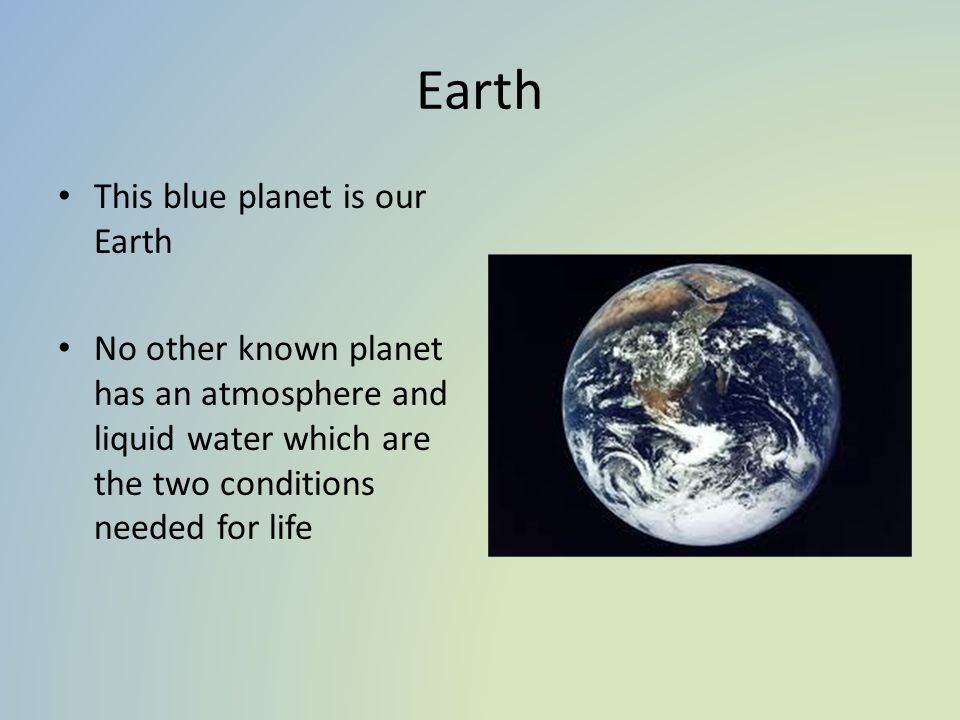 Earth This blue planet is our Earth No other known planet has an atmosphere and liquid water which are the two conditions needed for life