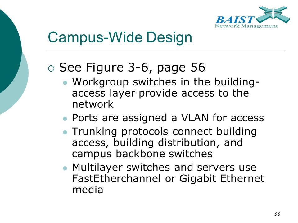 33 Campus-Wide Design  See Figure 3-6, page 56 Workgroup switches in the building- access layer provide access to the network Ports are assigned a VLAN for access Trunking protocols connect building access, building distribution, and campus backbone switches Multilayer switches and servers use FastEtherchannel or Gigabit Ethernet media