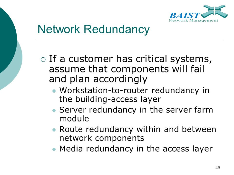 46 Network Redundancy  If a customer has critical systems, assume that components will fail and plan accordingly Workstation-to-router redundancy in the building-access layer Server redundancy in the server farm module Route redundancy within and between network components Media redundancy in the access layer
