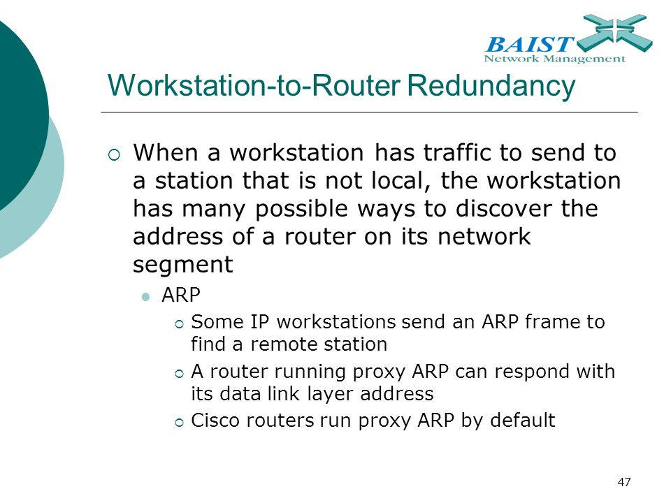 47 Workstation-to-Router Redundancy  When a workstation has traffic to send to a station that is not local, the workstation has many possible ways to discover the address of a router on its network segment ARP  Some IP workstations send an ARP frame to find a remote station  A router running proxy ARP can respond with its data link layer address  Cisco routers run proxy ARP by default