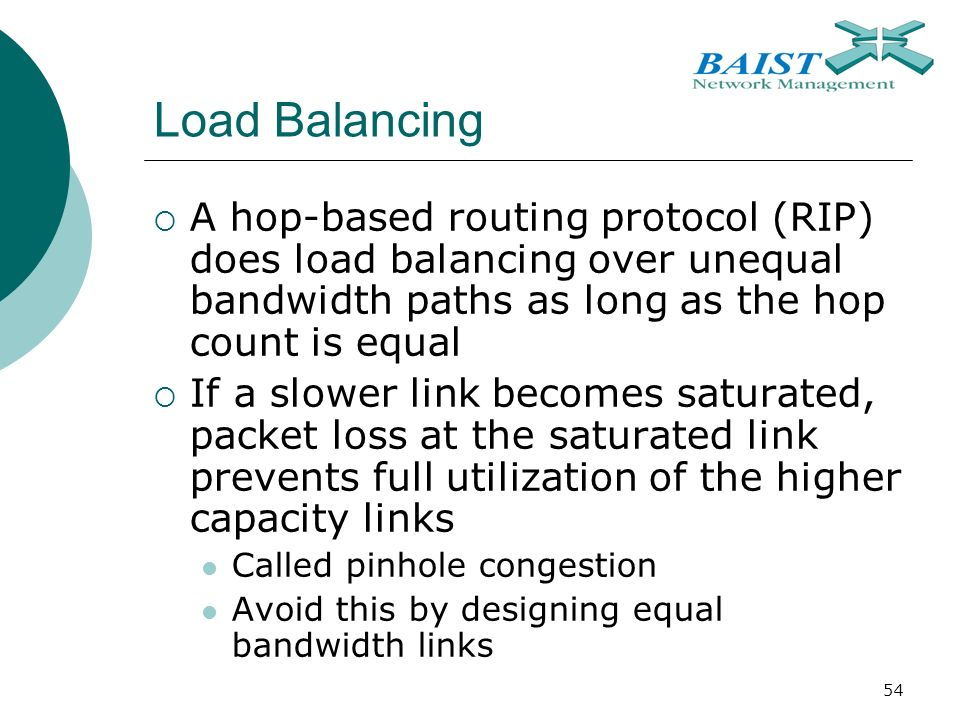 54 Load Balancing  A hop-based routing protocol (RIP) does load balancing over unequal bandwidth paths as long as the hop count is equal  If a slower link becomes saturated, packet loss at the saturated link prevents full utilization of the higher capacity links Called pinhole congestion Avoid this by designing equal bandwidth links
