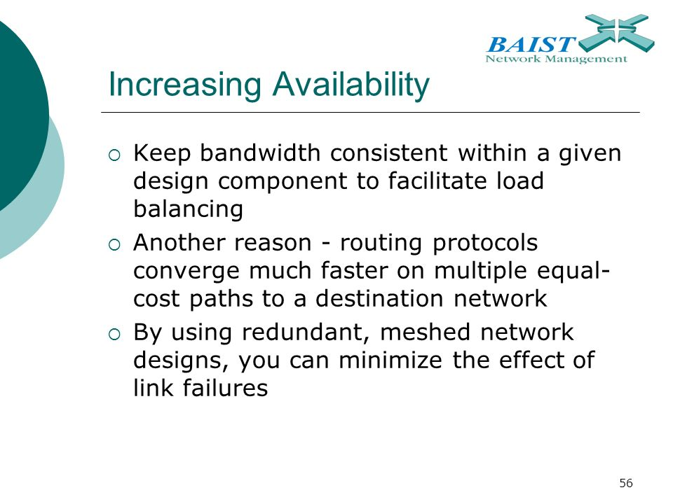 56 Increasing Availability  Keep bandwidth consistent within a given design component to facilitate load balancing  Another reason - routing protocols converge much faster on multiple equal- cost paths to a destination network  By using redundant, meshed network designs, you can minimize the effect of link failures