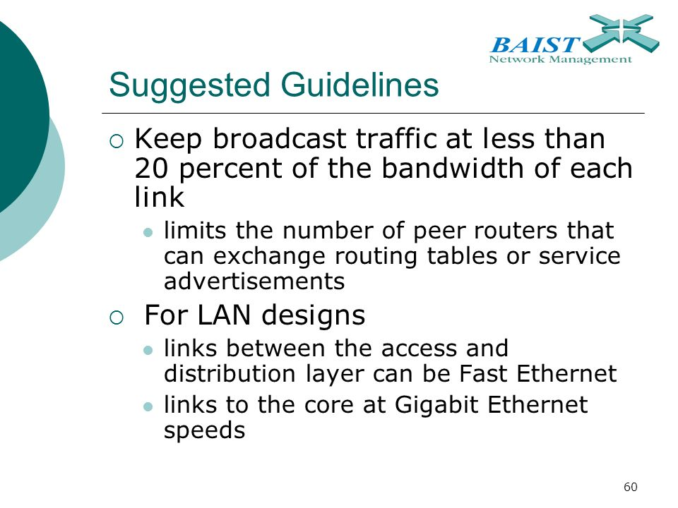 60 Suggested Guidelines  Keep broadcast traffic at less than 20 percent of the bandwidth of each link limits the number of peer routers that can exchange routing tables or service advertisements  For LAN designs links between the access and distribution layer can be Fast Ethernet links to the core at Gigabit Ethernet speeds