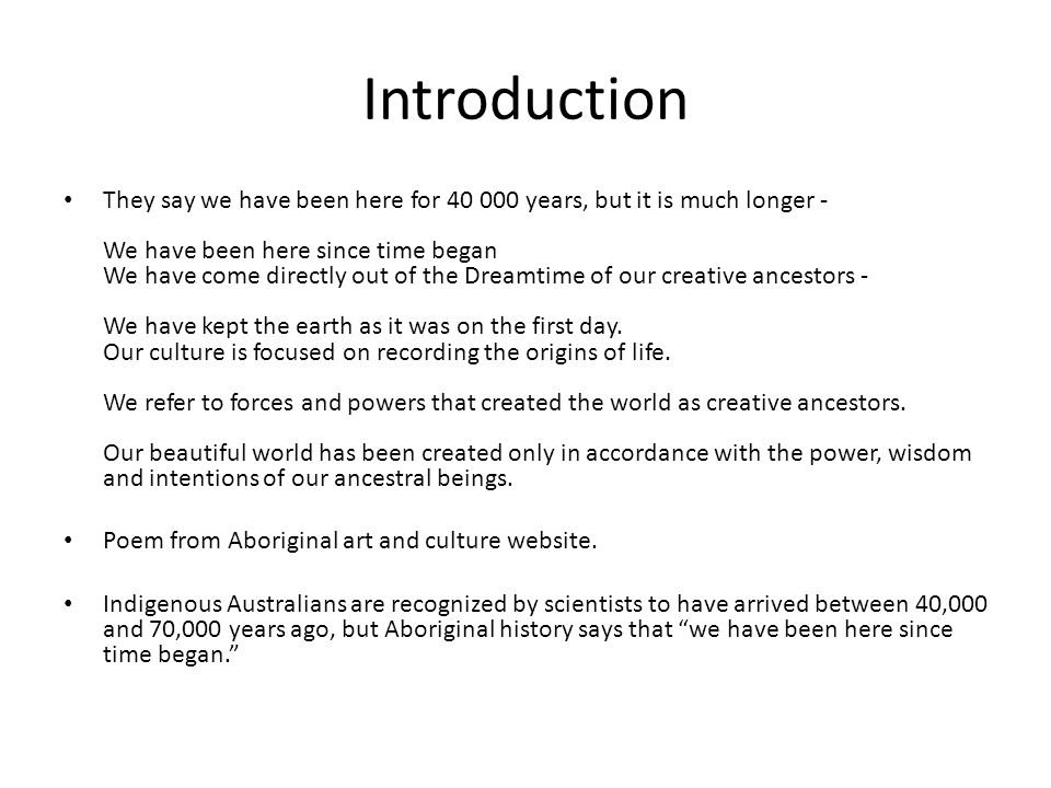 Introduction They say we have been here for 40 000 years, but it is much longer - We have been here since time began We have come directly out of the Dreamtime of our creative ancestors - We have kept the earth as it was on the first day.
