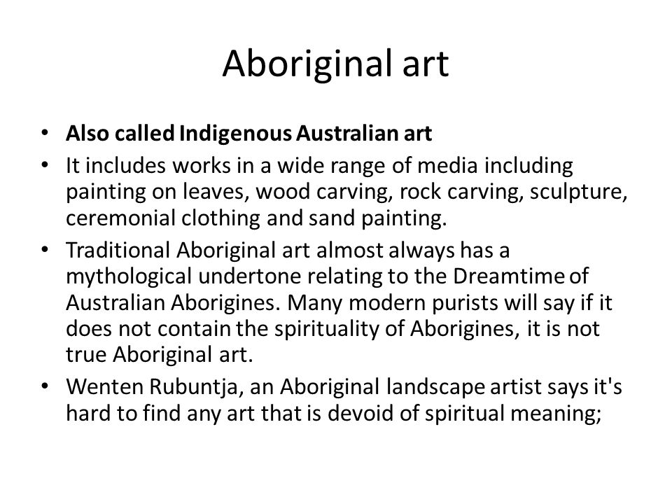 Aboriginal art Also called Indigenous Australian art It includes works in a wide range of media including painting on leaves, wood carving, rock carving, sculpture, ceremonial clothing and sand painting.