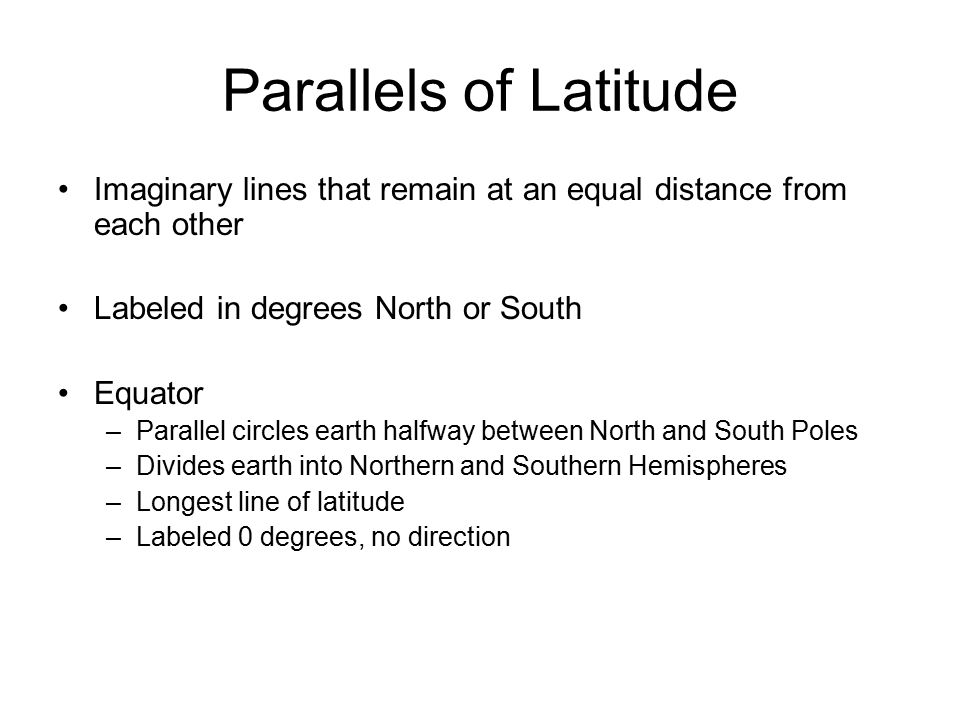 Parallels of Latitude Imaginary lines that remain at an equal distance from each other Labeled in degrees North or South Equator –Parallel circles earth halfway between North and South Poles –Divides earth into Northern and Southern Hemispheres –Longest line of latitude –Labeled 0 degrees, no direction