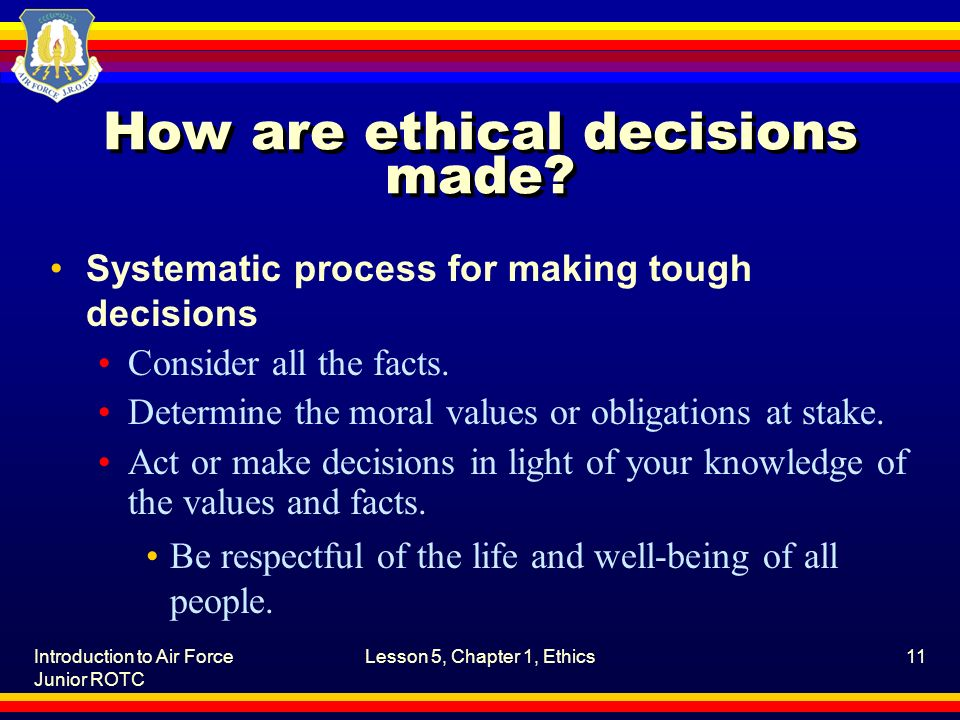 Introduction to Air Force Junior ROTC Lesson 5, Chapter 1, Ethics11 How are ethical decisions made? Systematic process for making tough decisions Cons