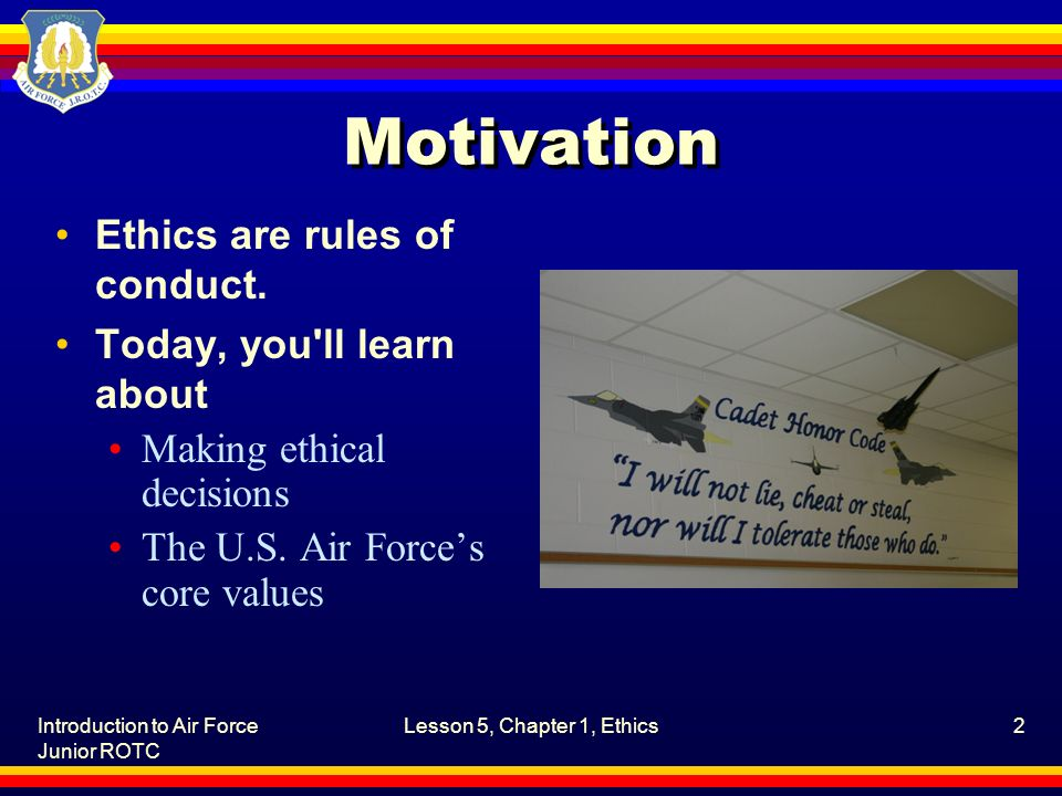 Introduction to Air Force Junior ROTC Lesson 5, Chapter 1, Ethics2 Motivation Ethics are rules of conduct. Today, you'll learn about Making ethical de