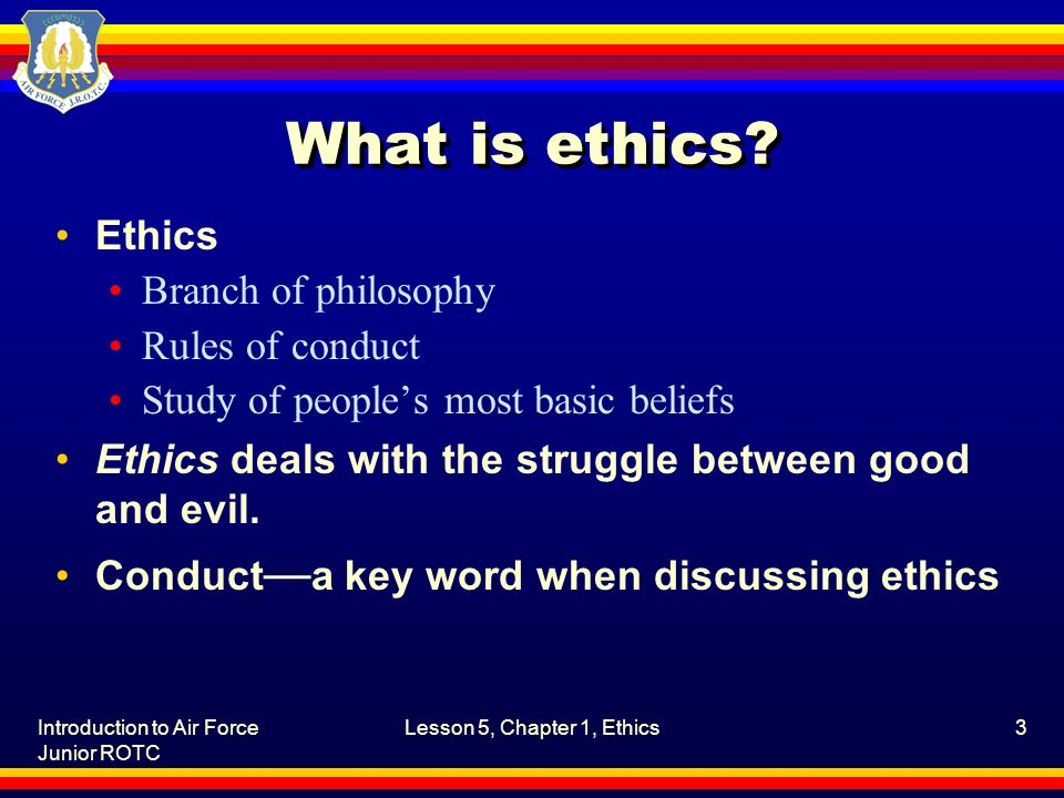 Introduction to Air Force Junior ROTC Lesson 5, Chapter 1, Ethics3 What is ethics? Ethics Branch of philosophy Rules of conduct Study of people's most