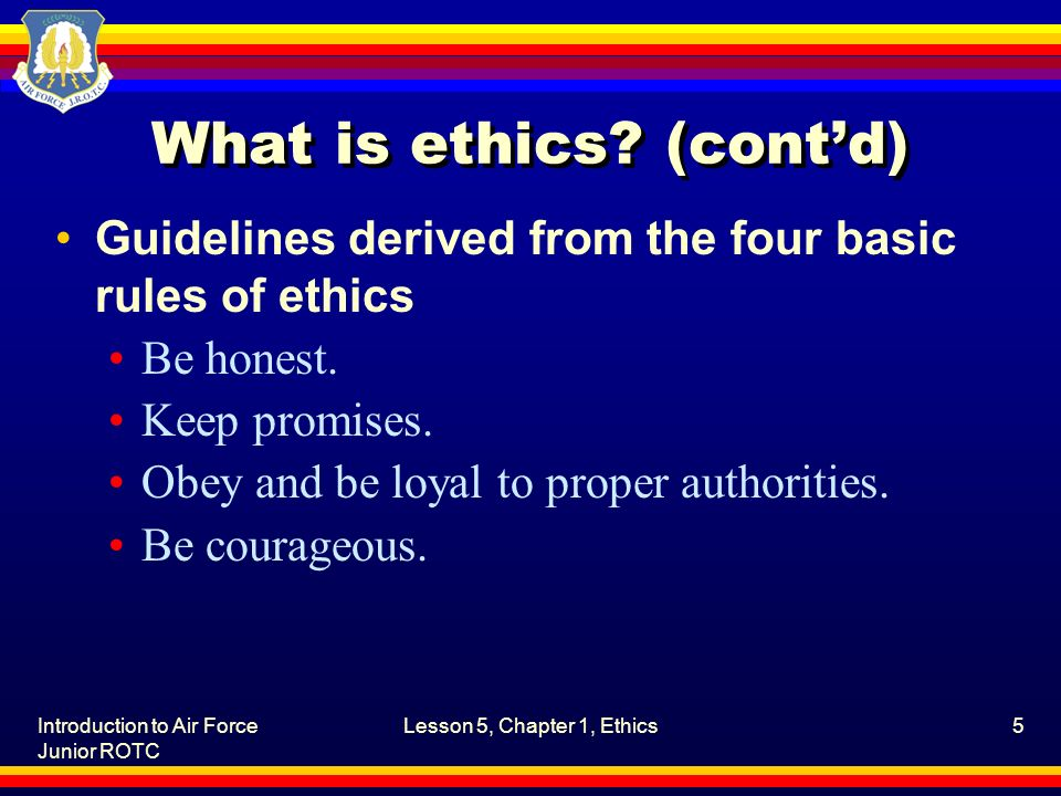 Introduction to Air Force Junior ROTC Lesson 5, Chapter 1, Ethics5 What is ethics? (cont'd) Guidelines derived from the four basic rules of ethics Be