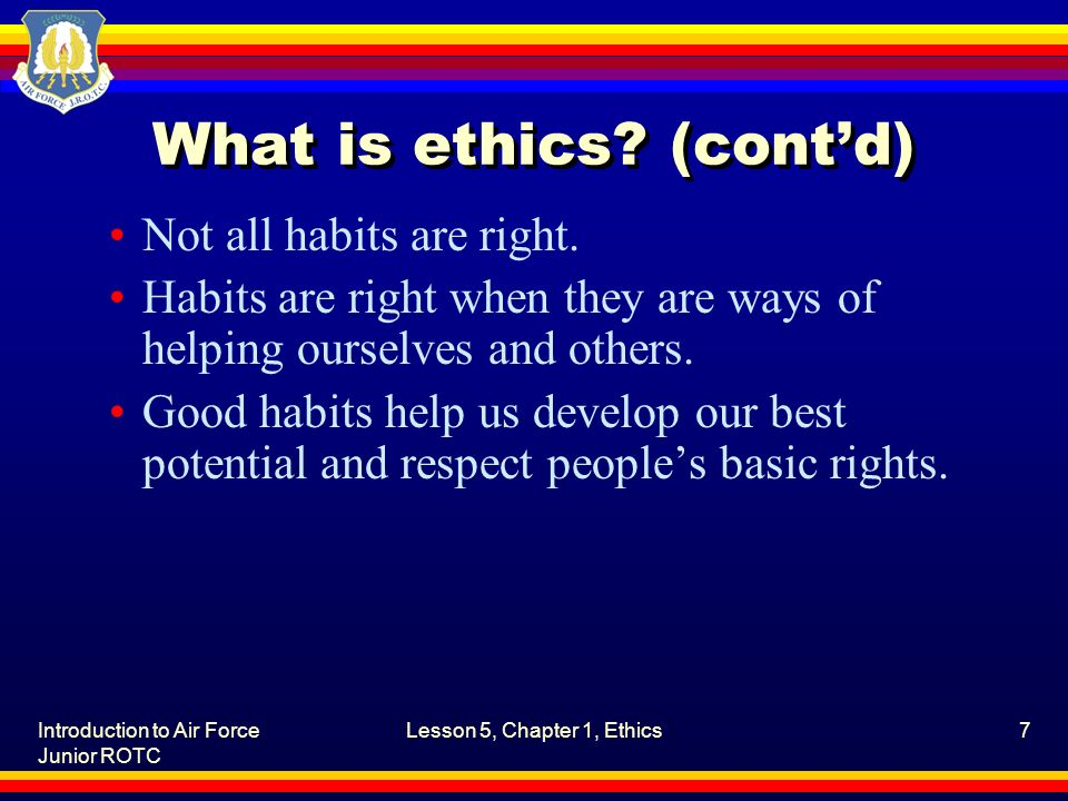 Introduction to Air Force Junior ROTC Lesson 5, Chapter 1, Ethics7 What is ethics? (cont'd) Not all habits are right. Habits are right when they are w