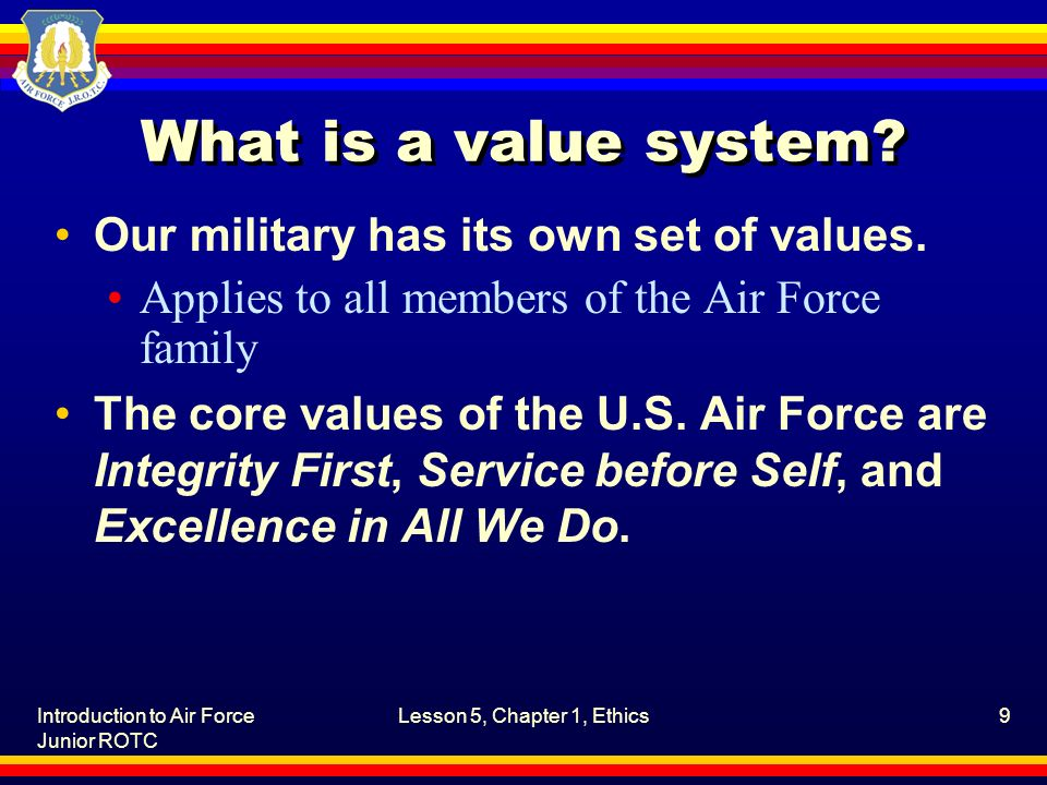 Introduction to Air Force Junior ROTC Lesson 5, Chapter 1, Ethics9 What is a value system.