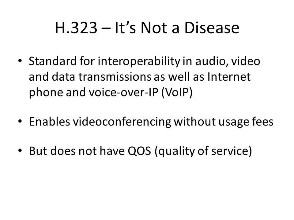 H.323 – It's Not a Disease Standard for interoperability in audio, video and data transmissions as well as Internet phone and voice-over-IP (VoIP) Enables videoconferencing without usage fees But does not have QOS (quality of service)