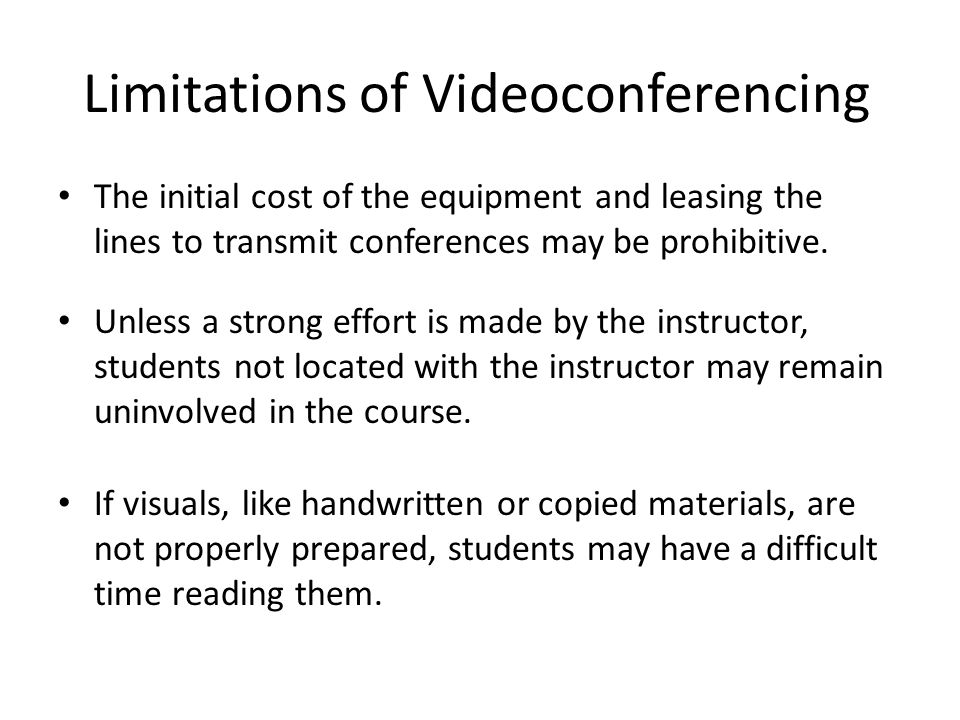 Limitations of Videoconferencing The initial cost of the equipment and leasing the lines to transmit conferences may be prohibitive.