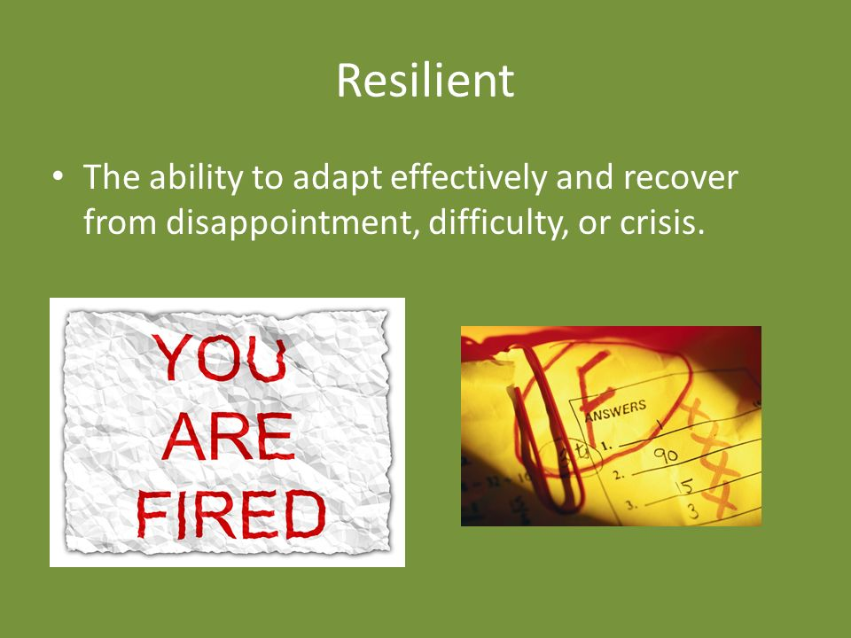 Resilient The ability to adapt effectively and recover from disappointment, difficulty, or crisis.