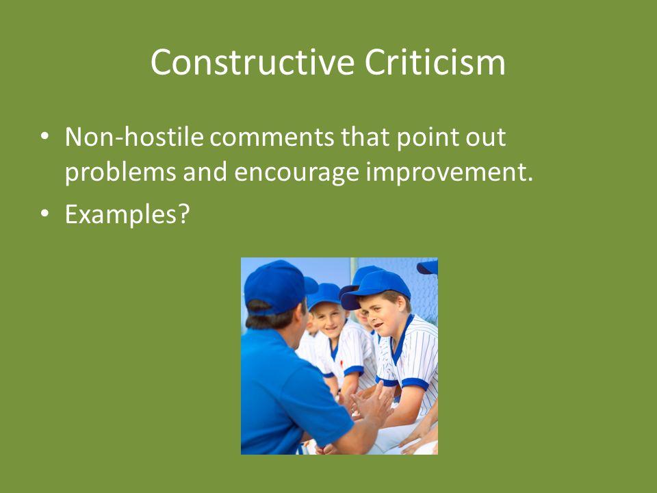 Constructive Criticism Non-hostile comments that point out problems and encourage improvement.