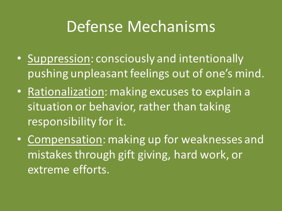 Defense Mechanisms Suppression: consciously and intentionally pushing unpleasant feelings out of one's mind.