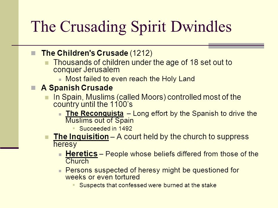 The Crusading Spirit Dwindles The Children s Crusade (1212) Thousands of children under the age of 18 set out to conquer Jerusalem Most failed to even reach the Holy Land A Spanish Crusade In Spain, Muslims (called Moors) controlled most of the country until the 1100's The Reconquista – Long effort by the Spanish to drive the Muslims out of Spain  Succeeded in 1492 The Inquisition – A court held by the church to suppress heresy Heretics – People whose beliefs differed from those of the Church Persons suspected of heresy might be questioned for weeks or even tortured  Suspects that confessed were burned at the stake