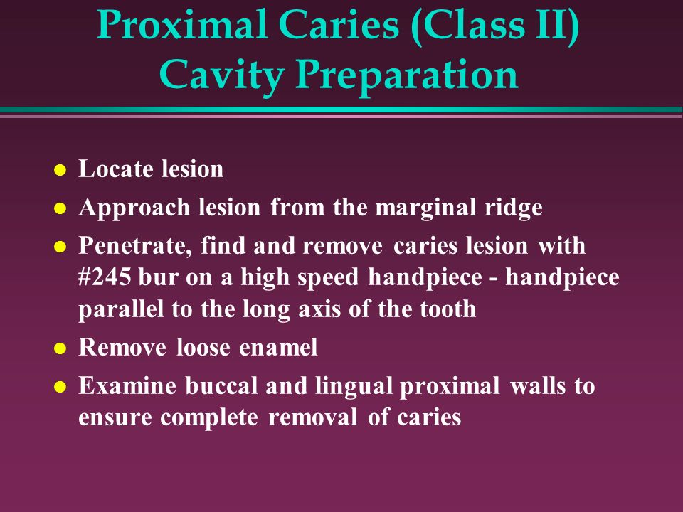 Proximal Caries (Class II) Cavity Preparation Locate lesion Approach lesion from the marginal ridge Penetrate, find and remove caries lesion with #245 bur on a high speed handpiece - handpiece parallel to the long axis of the tooth Remove loose enamel Examine buccal and lingual proximal walls to ensure complete removal of caries