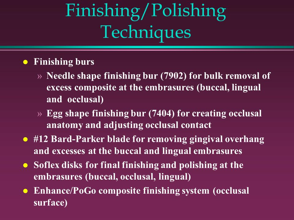 Finishing/Polishing Techniques Finishing burs »Needle shape finishing bur (7902) for bulk removal of excess composite at the embrasures (buccal, lingual and occlusal) »Egg shape finishing bur (7404) for creating occlusal anatomy and adjusting occlusal contact #12 Bard-Parker blade for removing gingival overhang and excesses at the buccal and lingual embrasures Soflex disks for final finishing and polishing at the embrasures (buccal, occlusal, lingual) Enhance/PoGo composite finishing system (occlusal surface)
