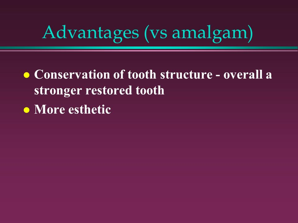 Advantages (vs amalgam) Conservation of tooth structure - overall a stronger restored tooth More esthetic