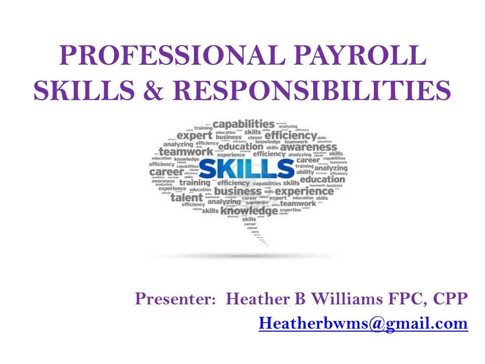 1 professional payroll skills responsibilities presenter heather b williams fpc cpp heatherbwmsgmailcom