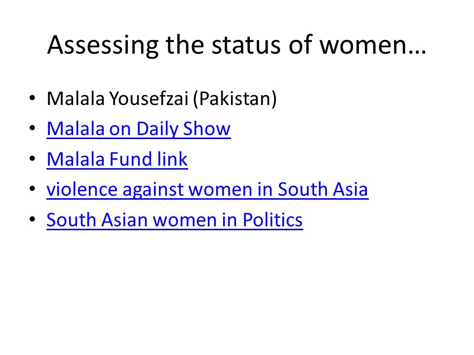 Assessing the status of women… Malala Yousefzai (Pakistan) Malala on Daily Show Malala Fund link violence against women in South Asia South Asian women in Politics