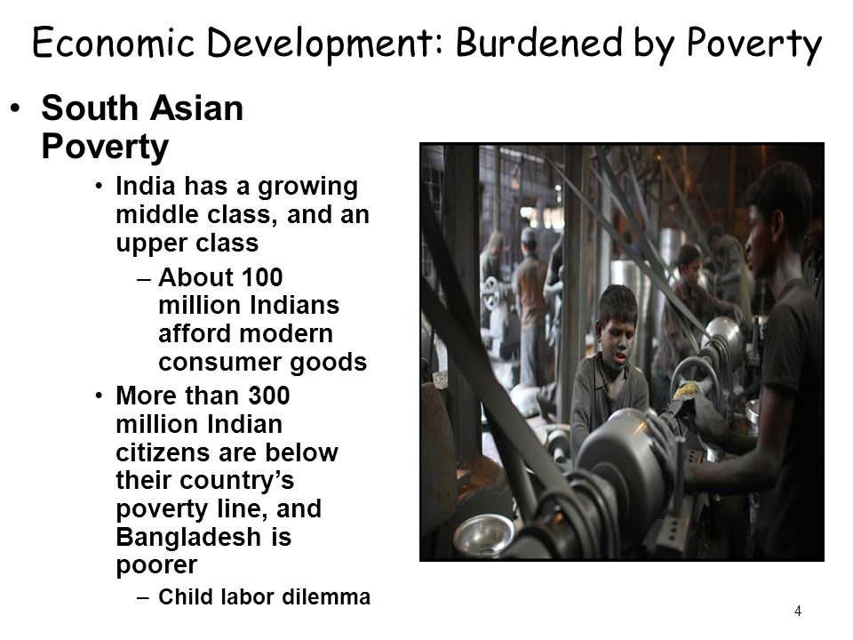 4 Economic Development: Burdened by Poverty South Asian Poverty India has a growing middle class, and an upper class –About 100 million Indians afford modern consumer goods More than 300 million Indian citizens are below their country's poverty line, and Bangladesh is poorer –Child labor dilemma