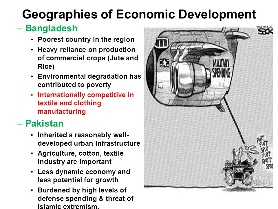 Geographies of Economic Development –Bangladesh Poorest country in the region Heavy reliance on production of commercial crops (Jute and Rice) Environmental degradation has contributed to poverty Internationally competitive in textile and clothing manufacturing –Pakistan Inherited a reasonably well- developed urban infrastructure Agriculture, cotton, textile industry are important Less dynamic economy and less potential for growth Burdened by high levels of defense spending & threat of Islamic extremism.