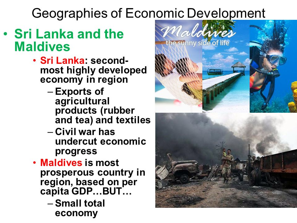 Geographies of Economic Development Sri Lanka and the Maldives Sri Lanka: second- most highly developed economy in region –Exports of agricultural products (rubber and tea) and textiles –Civil war has undercut economic progress Maldives is most prosperous country in region, based on per capita GDP…BUT… –Small total economy