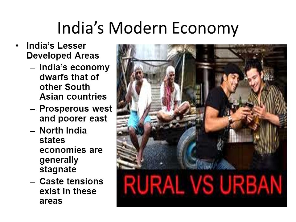 India's Modern Economy India's Lesser Developed Areas –India's economy dwarfs that of other South Asian countries –Prosperous west and poorer east –North India states economies are generally stagnate –Caste tensions exist in these areas