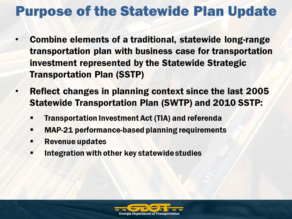 Combine elements of a traditional, statewide long-range transportation plan with business case for transportation investment represented by the Statewide Strategic Transportation Plan (SSTP) Reflect changes in planning context since the last 2005 Statewide Transportation Plan (SWTP) and 2010 SSTP:  Transportation Investment Act (TIA) and referenda  MAP-21 performance-based planning requirements  Revenue updates  Integration with other key statewide studies Purpose of the Statewide Plan Update