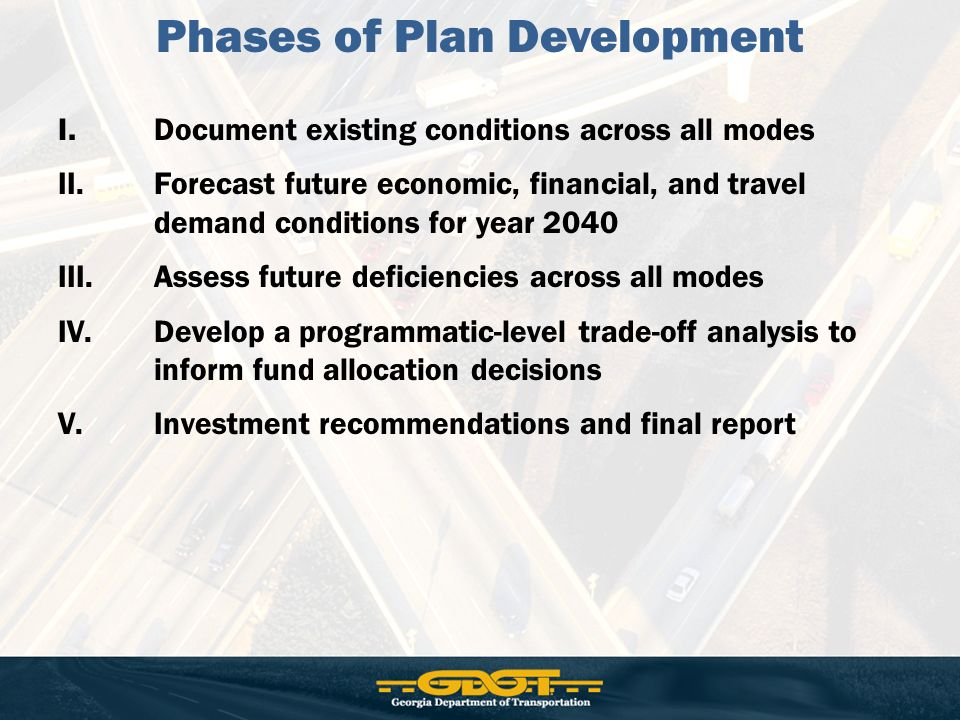 I.Document existing conditions across all modes II.Forecast future economic, financial, and travel demand conditions for year 2040 III.Assess future deficiencies across all modes IV.Develop a programmatic-level trade-off analysis to inform fund allocation decisions V.Investment recommendations and final report Phases of Plan Development