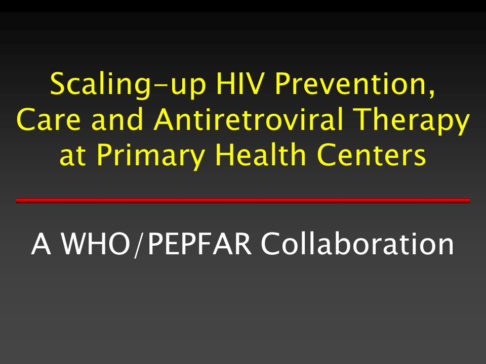 Scaling-up HIV Prevention, Care and Antiretroviral Therapy at Primary Health Centers A WHO/PEPFAR Collaboration