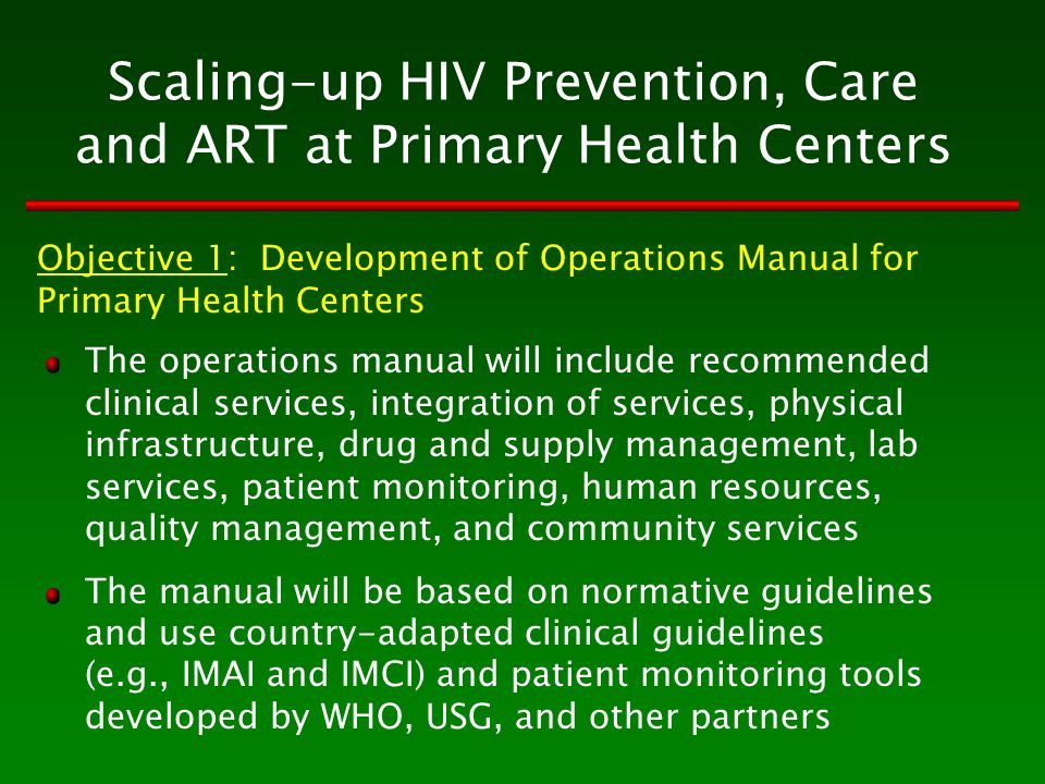 Scaling-up HIV Prevention, Care and ART at Primary Health Centers The operations manual will include recommended clinical services, integration of services, physical infrastructure, drug and supply management, lab services, patient monitoring, human resources, quality management, and community services The manual will be based on normative guidelines and use country-adapted clinical guidelines (e.g., IMAI and IMCI) and patient monitoring tools developed by WHO, USG, and other partners Objective 1: Development of Operations Manual for Primary Health Centers