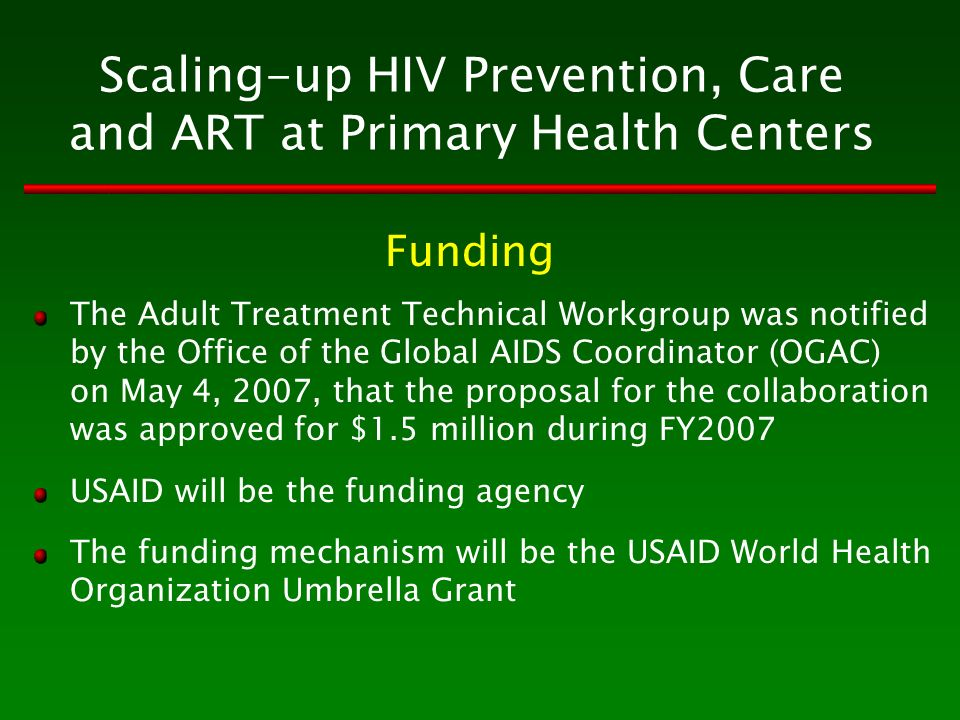 Scaling-up HIV Prevention, Care and ART at Primary Health Centers The Adult Treatment Technical Workgroup was notified by the Office of the Global AIDS Coordinator (OGAC) on May 4, 2007, that the proposal for the collaboration was approved for $1.5 million during FY2007 USAID will be the funding agency The funding mechanism will be the USAID World Health Organization Umbrella Grant Funding