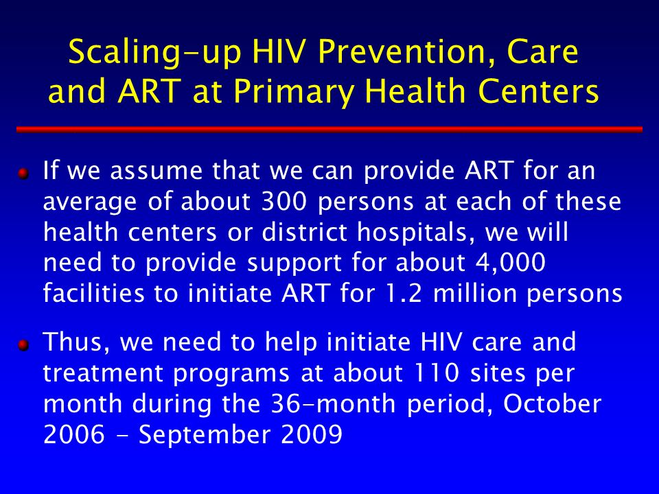 Scaling-up HIV Prevention, Care and ART at Primary Health Centers If we assume that we can provide ART for an average of about 300 persons at each of these health centers or district hospitals, we will need to provide support for about 4,000 facilities to initiate ART for 1.2 million persons Thus, we need to help initiate HIV care and treatment programs at about 110 sites per month during the 36-month period, October 2006 - September 2009