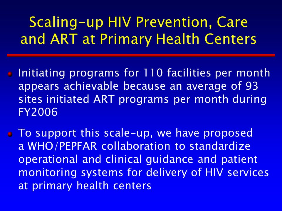 Scaling-up HIV Prevention, Care and ART at Primary Health Centers Initiating programs for 110 facilities per month appears achievable because an average of 93 sites initiated ART programs per month during FY2006 To support this scale-up, we have proposed a WHO/PEPFAR collaboration to standardize operational and clinical guidance and patient monitoring systems for delivery of HIV services at primary health centers