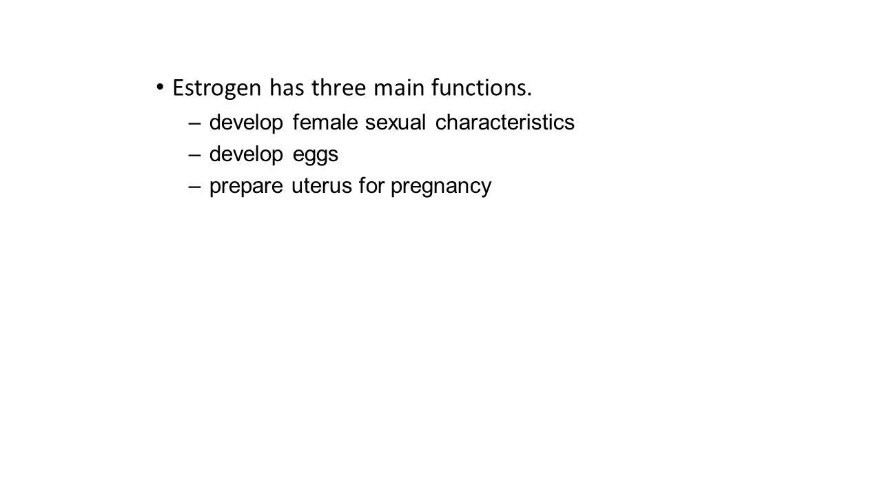 Estrogen has three main functions. –develop female sexual characteristics –develop eggs –prepare uterus for pregnancy