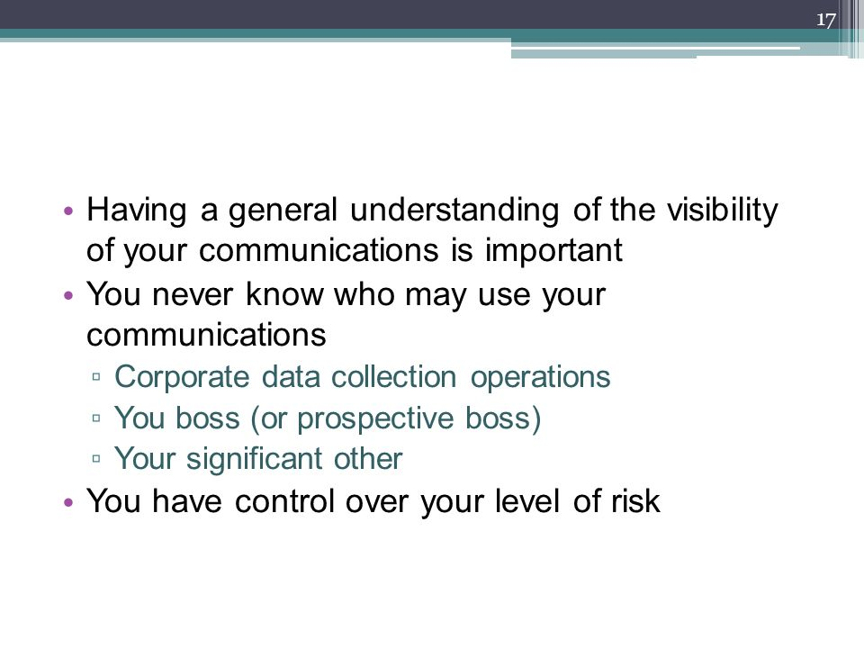 Having a general understanding of the visibility of your communications is important You never know who may use your communications ▫ Corporate data collection operations ▫ You boss (or prospective boss) ▫ Your significant other You have control over your level of risk 17