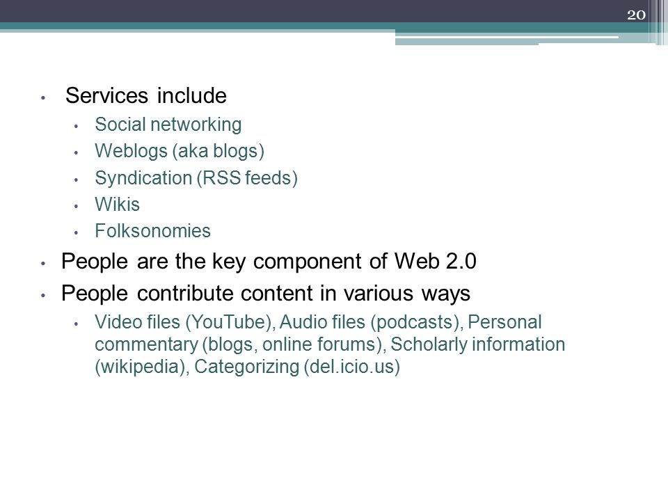 Services include Social networking Weblogs (aka blogs) Syndication (RSS feeds) Wikis Folksonomies People are the key component of Web 2.0 People contribute content in various ways Video files (YouTube), Audio files (podcasts), Personal commentary (blogs, online forums), Scholarly information (wikipedia), Categorizing (del.icio.us) 20