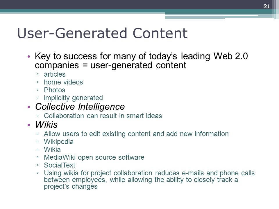User-Generated Content Key to success for many of today's leading Web 2.0 companies = user-generated content ▫ articles ▫ home videos ▫ Photos ▫ implicitly generated Collective Intelligence ▫ Collaboration can result in smart ideas Wikis ▫ Allow users to edit existing content and add new information ▫ Wikipedia ▫ Wikia ▫ Media­Wiki open source software ▫ SocialText ▫ Using wikis for project collaboration reduces e-mails and phone calls between employees, while allowing the ability to closely track a project's changes 21