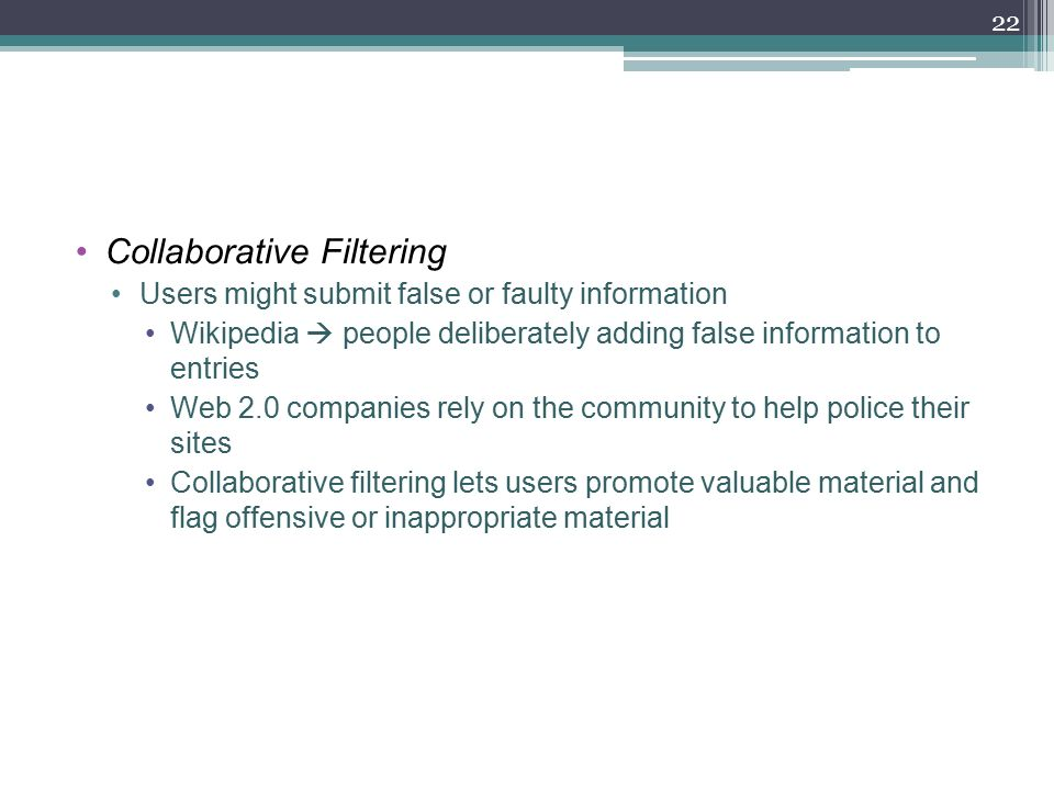 Collaborative Filtering Users might submit false or faulty information Wikipedia  people deliberately adding false information to entries Web 2.0 companies rely on the community to help police their sites Collaborative filtering lets users promote valuable material and flag offensive or inappropriate material 22