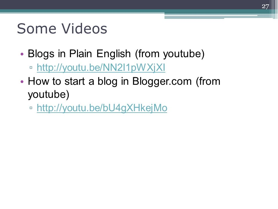 Some Videos Blogs in Plain English (from youtube) ▫ http://youtu.be/NN2I1pWXjXI http://youtu.be/NN2I1pWXjXI How to start a blog in Blogger.com (from youtube) ▫ http://youtu.be/bU4gXHkejMo http://youtu.be/bU4gXHkejMo 27