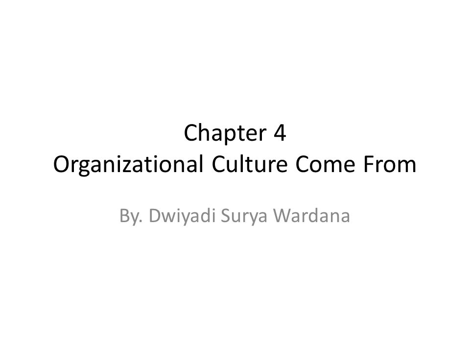 Chapter 4 Organizational Culture Come From By. Dwiyadi Surya Wardana