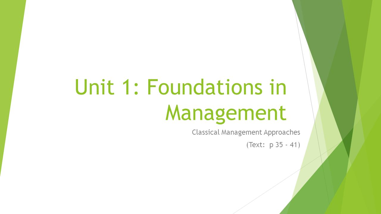 Unit 1: Foundations in Management Classical Management Approaches (Text: p 35 - 41)